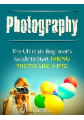 Photography: The Ultimate Beginner's Guide to Start Taking Photos Like a Pro