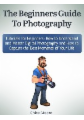 The Beginners Guide To Photography: Tutorials for Beginners: How to Understand and Master Digital Photography and How to Capture the Best Moments of Your Life